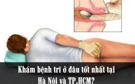 Khám bệnh trĩ ở đâu tốt nhất tại HN và TP.HCM. Dưới đây là những gợi ý dành cho bạn
