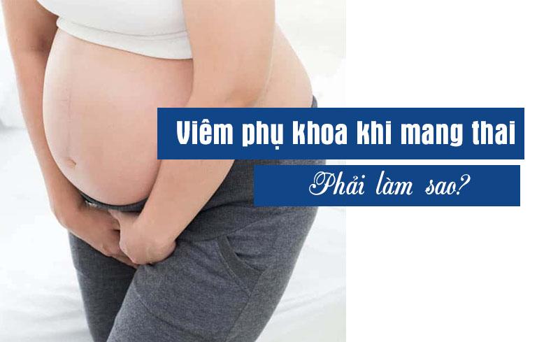 Viêm phụ khoa khi mang thai tháng cuối phải làm sao?