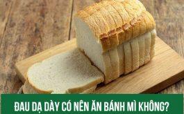 Đau dạ dày ăn bánh mì được không?